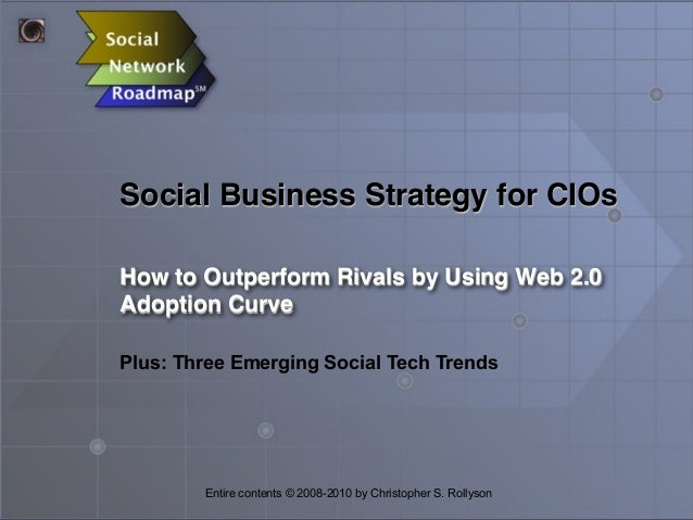 Social Business Strategy for CIOs How to Outperform Rivals by Using Web 2.0 Adoption Curve Entire contents © 2008-2010 by ...