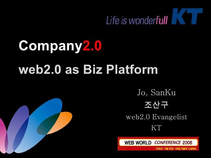 Company 2.0 web2.0 as Biz Platform Jo, SanKu 조산구 web2.0 Evangelist KT