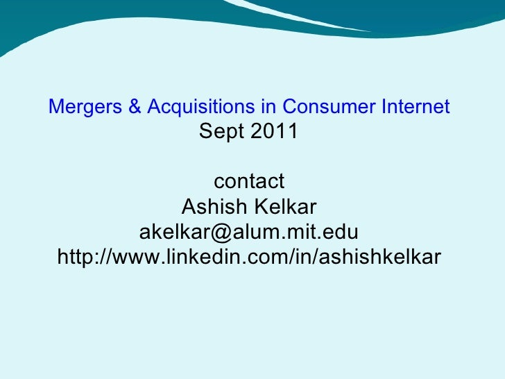 Mergers & Acquisitions in Consumer Internet Sept 2011 contact Ashish Kelkar [email_address] http://www.linkedin.com/in/ash...