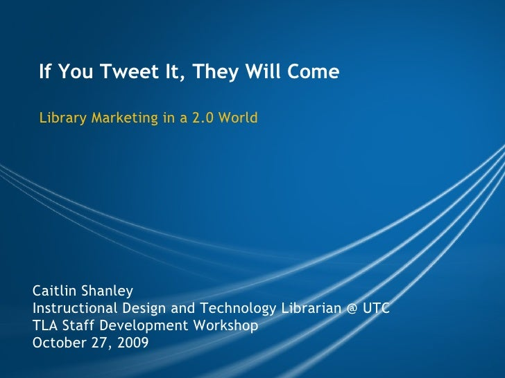 If You Tweet It, They Will Come Library Marketing in a 2.0 World Caitlin Shanley Instructional Design and Technology Libra...