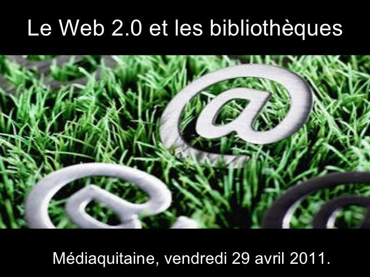Le Web 2.0 et les bibliothèques Médiaquitaine, vendredi 29 avril 2011.