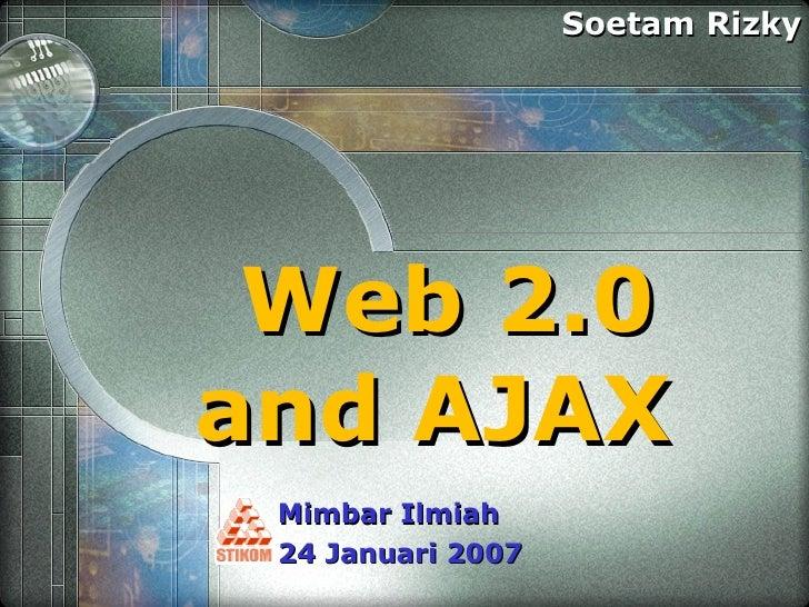 Web 2.0 and AJAX  Soetam Rizky Mimbar Ilmiah  24 Januari 2007