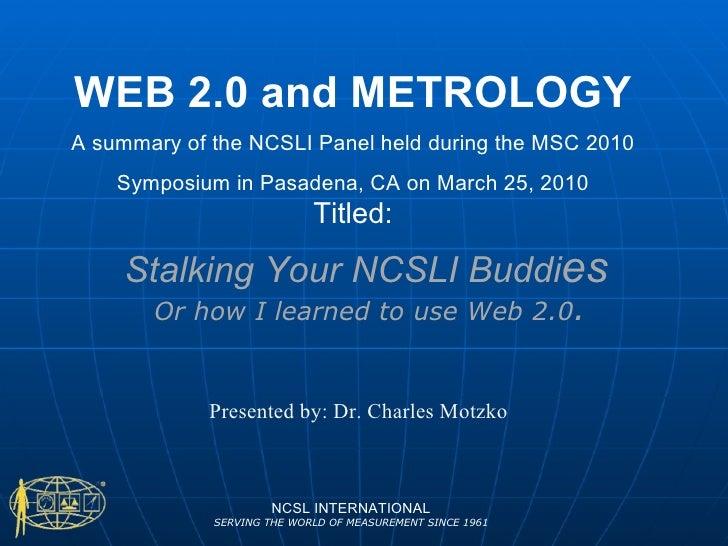 Stalking Your NCSLI Buddi es NCSL INTERNATIONAL SERVING THE WORLD OF MEASUREMENT SINCE 1961 Or how I learned to use Web 2....