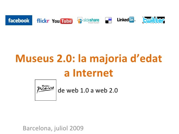 Museus 2.0: la majoria d'edat         a Internet              de web 1.0 a web 2.0      Barcelona, juliol 2009