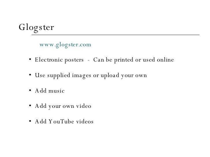 <ul><li>Glogster </li></ul><ul><li>www.glogster.com </li></ul><ul><ul><li>Electronic posters  -  Can be printed or used on...