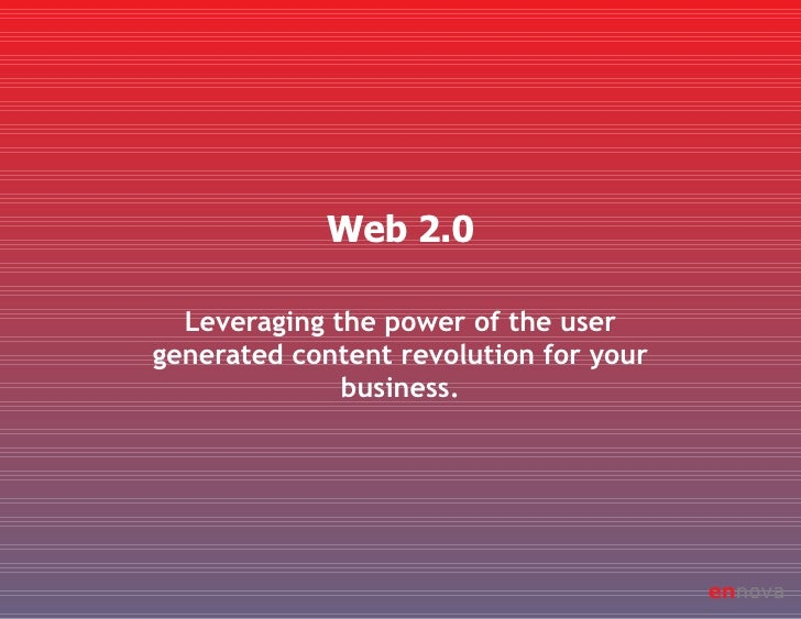 Leveraging the power of the user generated content revolution for your business. Web 2.0 en nova
