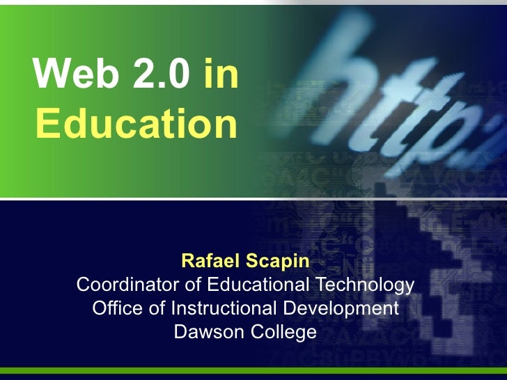 Web 2.0  in   Education Rafael Scapin Coordinator of Educational Technology Office of Instructional Development Dawson Col...