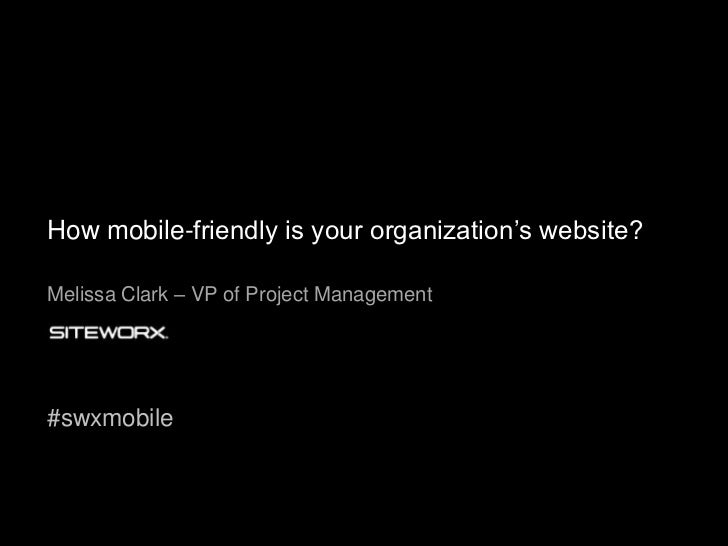 How mobile-friendly is your organization's website?<br />Melissa Clark – VP of Project Management<br />#swxmobile<br />