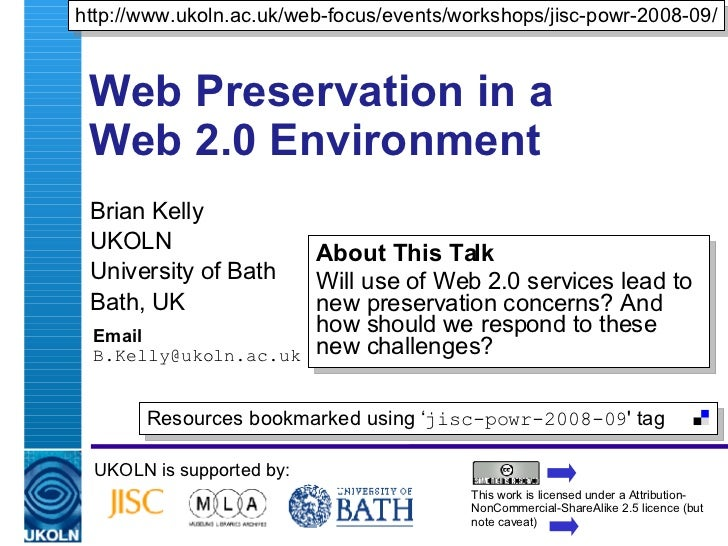 Web Preservation in a Web 2.0 Environment Brian Kelly UKOLN University of Bath Bath, UK Email [email_address] UKOLN is sup...