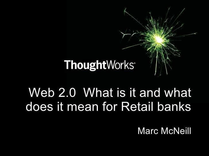 Web 2.0  What is it and what does it mean for Retail banks Marc McNeill