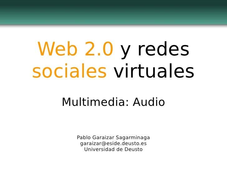 Web 2.0 y redessociales virtuales   Multimedia: Audio     Pablo Garaizar Sagarminaga      garaizar@eside.deusto.es       U...