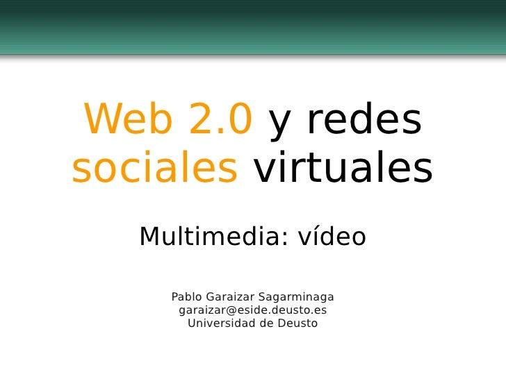 Web 2.0 y redessociales virtuales   Multimedia: vídeo     Pablo Garaizar Sagarminaga      garaizar@eside.deusto.es       U...