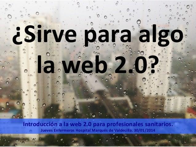 ¿Sirve  para  algo   la  web  2.0?   Introducción  a  la  web  2.0  para  profesionales  sanitar...
