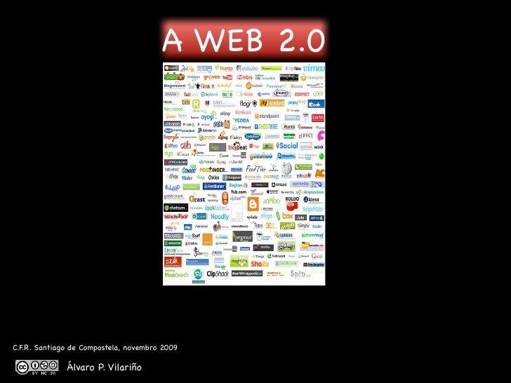 A WEB 2.0     C.F.R. Santiago de Compostela, novembro 2009                Álvaro P. Vilariño