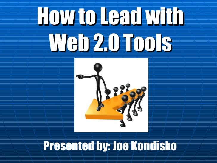 How to Lead with Web 2.0 Tools Presented by: Joe Kondisko