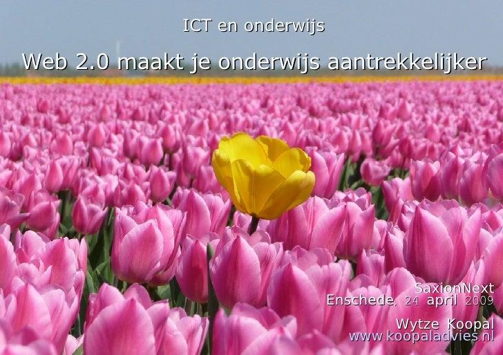 ICT en onderwijs Web 2.0 maakt je onderwijs aantrekkelijker SaxionNext Enschede, 24 april 2009 Wytze Koopal www.koopaladvi...