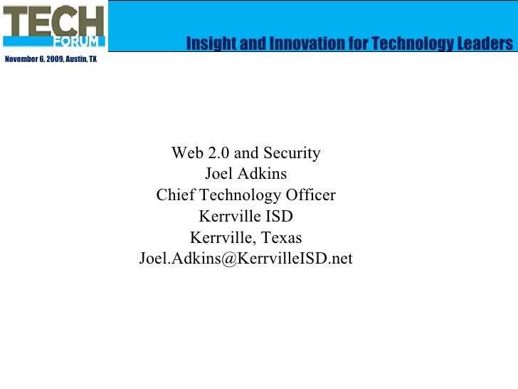 Insight and Innovation for Technology Leaders November 6, 2009, Austin, TX Web 2.0 and Security Joel Adkins Chief Technolo...