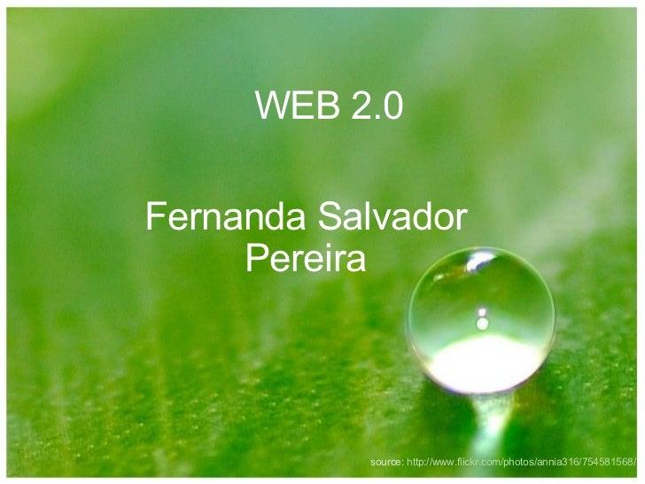 WEB 2.0 Fernanda Salvador Pereira source:  http://www.flickr.com/photos/annia316/754581568/