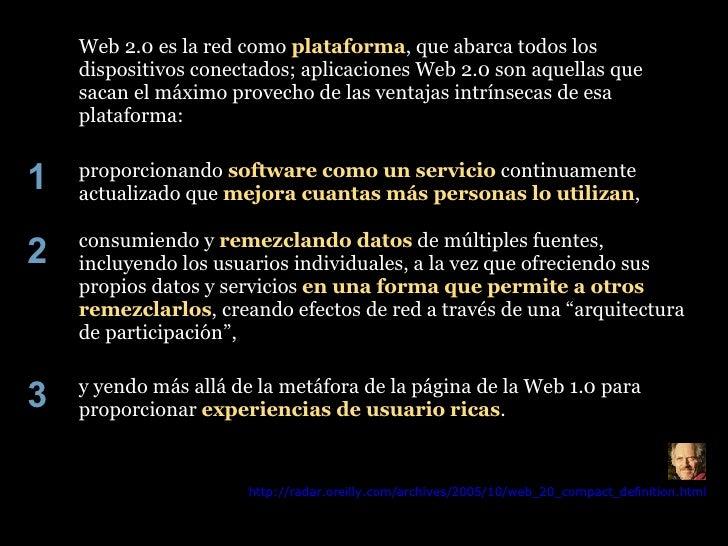 Web 2.0 es la red como  plataforma , que abarca todos los dispositivos conectados; aplicaciones Web 2.0 son aquellas que s...