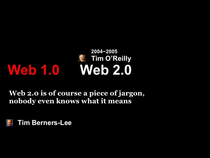 Web 2.0 Web 1.0 Web 2.0 is of course a piece of jargon,  nobody even knows what it means Tim Berners-Lee Tim O'Reilly 2004...