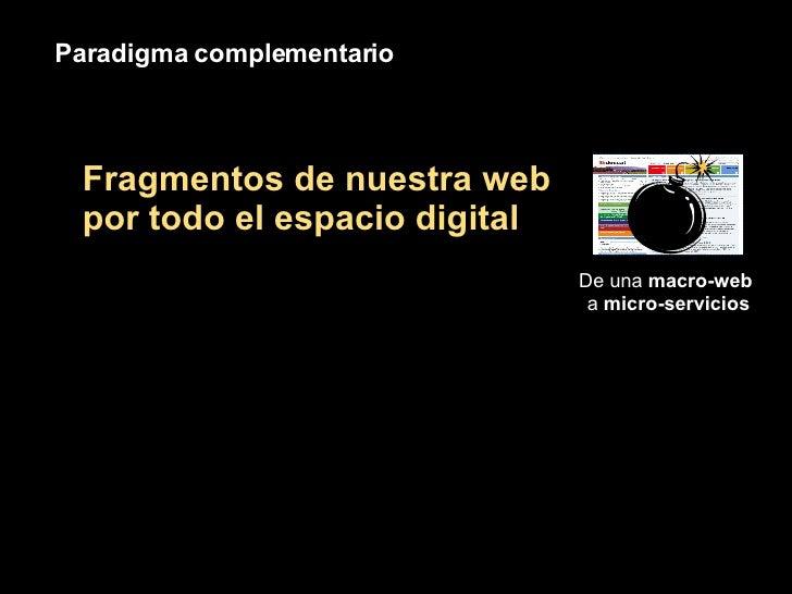 Paradigma complementario De una  macro-web  a  micro-servicios Fragmentos de nuestra web por todo el espacio digital