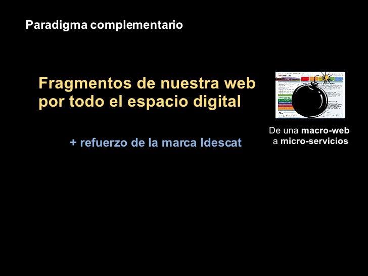 Paradigma complementario De una  macro-web  a  micro-servicios Fragmentos de nuestra web por todo el espacio digital + ref...