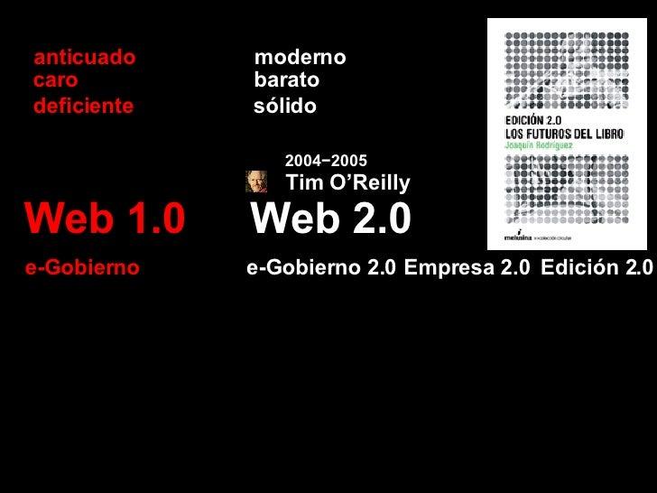 Web 2.0 Web 1.0 barato caro sólido deficiente Empresa 2.0 e-Gobierno 2.0 e-Gobierno moderno anticuado 2004−2005 Tim O'Reil...
