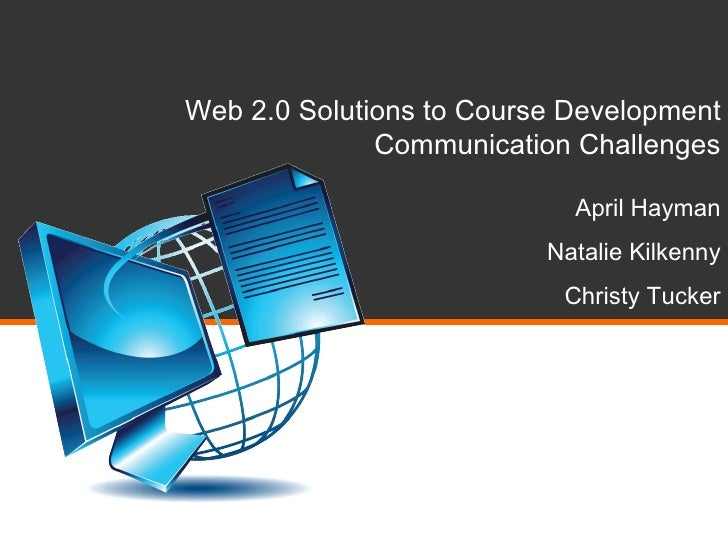 Web 2.0 Solutions to Course Development Communication Challenges April Hayman Natalie Kilkenny Christy Tucker