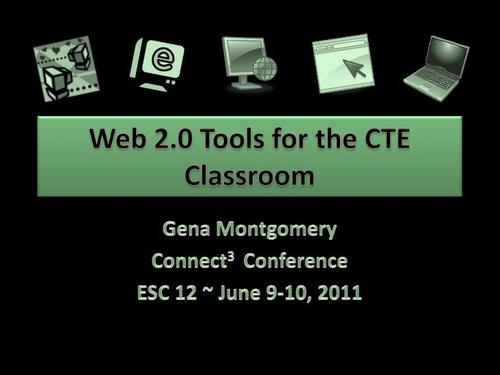 Web 2.0 Tools for the CTE Classroom<br />Gena Montgomery<br />Connect3  Conference<br />ESC 12 ~ June 9-10, 2011<br />