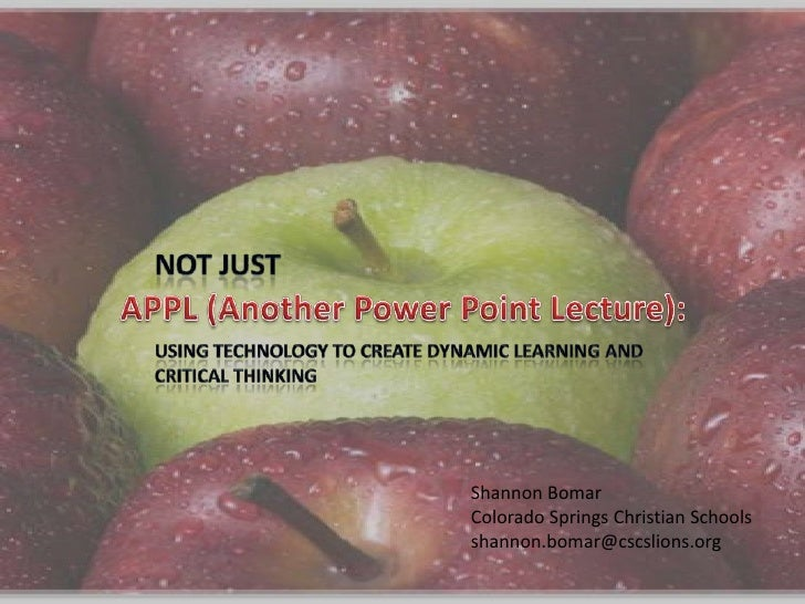 Not Just<br />APPL (Another Power Point Lecture):<br />Using Technology to Create Dynamic Learning and Critical Thinking<b...