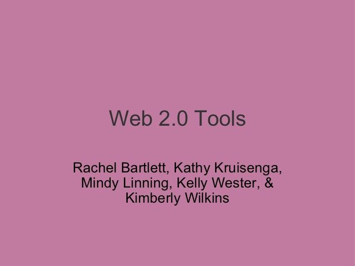 Web 2.0 Tools Rachel Bartlett, Kathy Kruisenga, Mindy Linning, Kelly Wester, &   Kimberly Wilkins