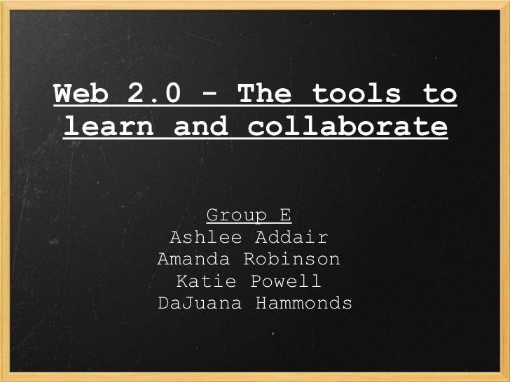 Web 2.0 - The tools to learn and collaborate Group E   Ashlee Addair  Amanda Robinson  Katie Powell  DaJuana Hammonds