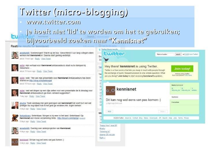 Twitter (micro-blogging)    www.twitter.com    je hoeft niet 'lid' te worden om het te gebruiken;     bijvoorbeeld zoeke...