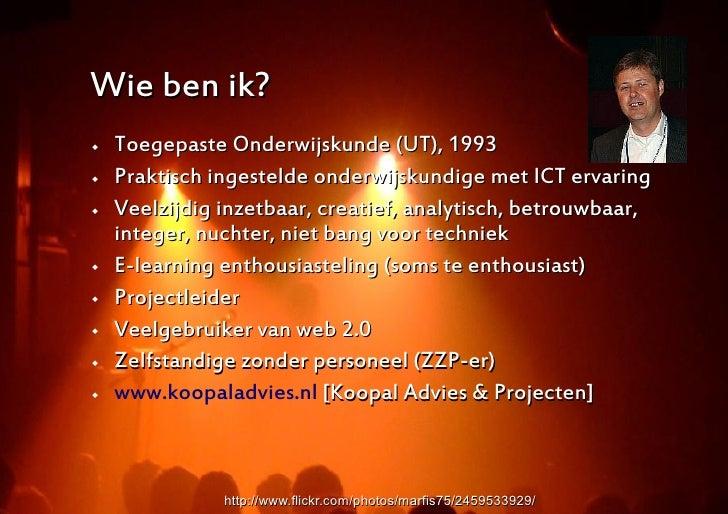 Wie ben ik?    Toegepaste Onderwijskunde (UT), 1993    Praktisch ingestelde onderwijskundige met ICT ervaring    Veelzi...