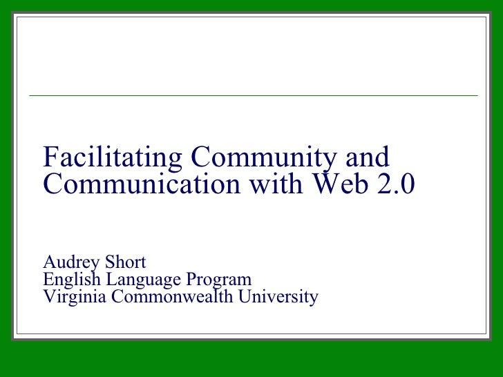 Facilitating Community and Communication with Web 2.0 Audrey Short English Language Program Virginia Commonwealth University