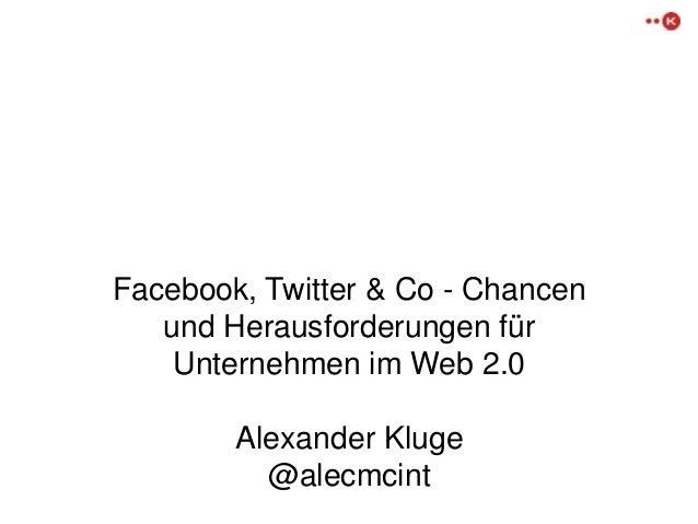 Facebook, Twitter & Co - Chancen  und Herausforderungen für  Unternehmen im Web 2.0  Alexander Kluge  @alecmcint