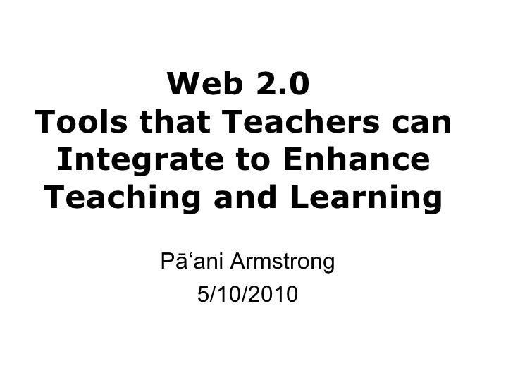Web 2.0  Tools that Teachers can Integrate to Enhance Teaching and Learning Pā ʻani Armstrong 5/10/2010