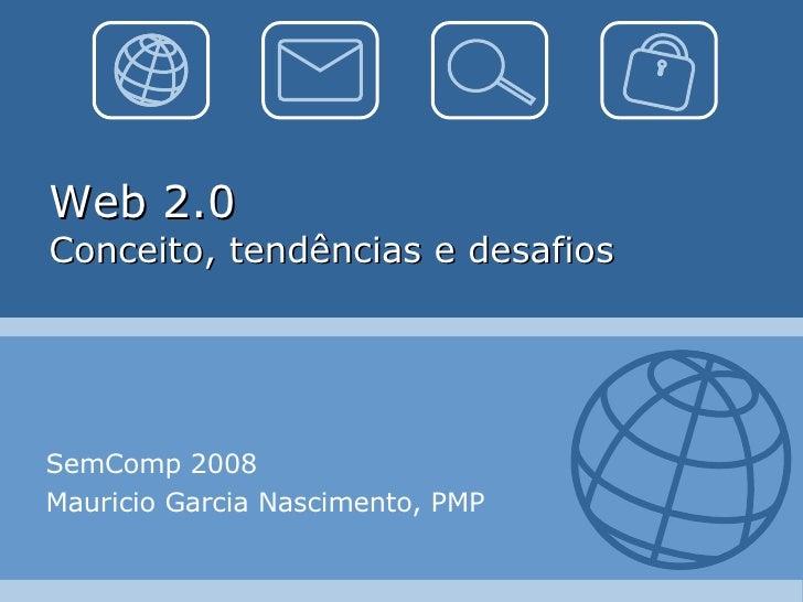 Web 2.0 Conceito, tendências e desafios SemComp 2008 Mauricio Garcia Nascimento, PMP