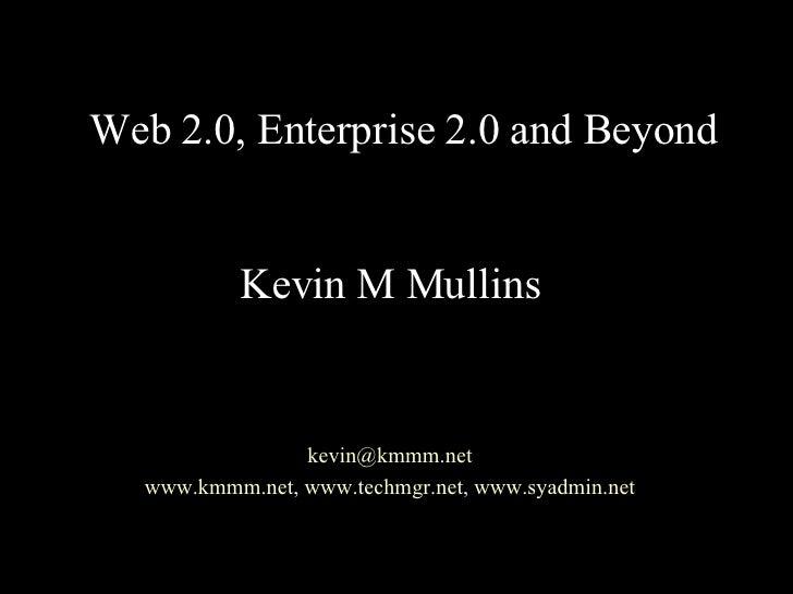 Web 2.0, Enterprise 2.0 and Beyond Kevin M Mullins [email_address] www.kmmm.net ,  www.techmgr.net ,  www.syadmin.net