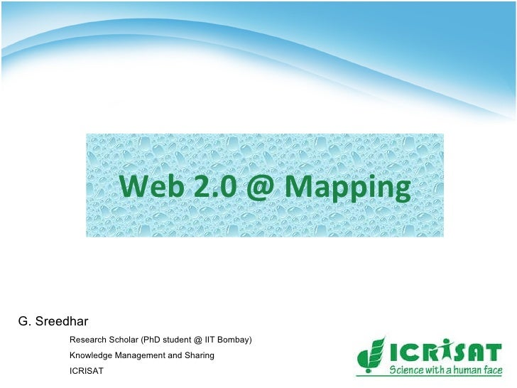 Web 2.0 @ Mapping G. Sreedhar Research Scholar (PhD student @ IIT Bombay) Knowledge Management and Sharing ICRISAT