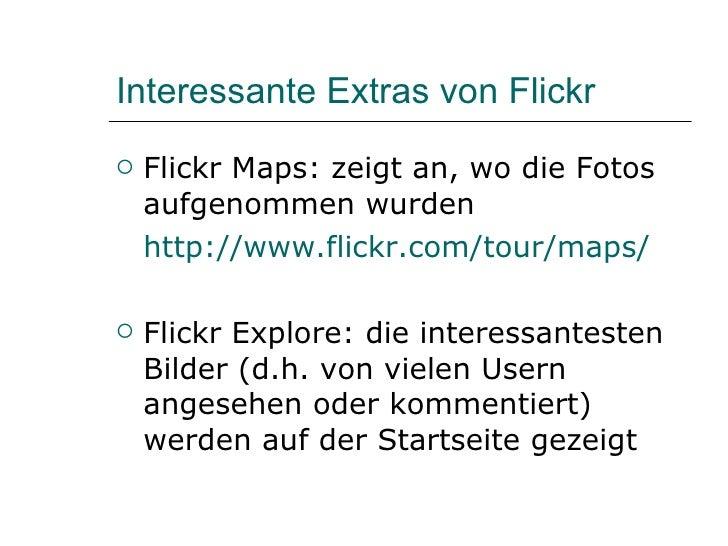 Interessante Extras von Flickr  <ul><li>Flickr Maps: zeigt an, wo die Fotos aufgenommen wurden </li></ul><ul><li>http://ww...