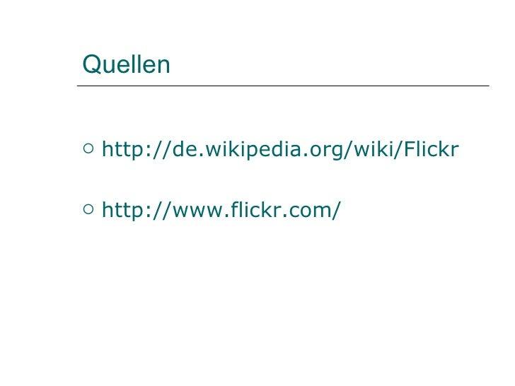 Quellen <ul><li>http://de.wikipedia.org/wiki/Flickr </li></ul><ul><li>http://www.flickr.com/ </li></ul>