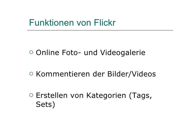 Funktionen von Flickr <ul><li>Online Foto- und Videogalerie </li></ul><ul><li>Kommentieren der Bilder/Videos </li></ul><ul...