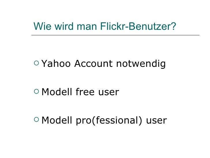 Wie wird man Flickr-Benutzer? <ul><li>Yahoo Account notwendig </li></ul><ul><li>Modell free user </li></ul><ul><li>Modell ...