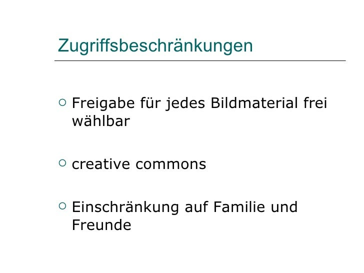 Zugriffsbeschränkungen <ul><li>Freigabe für jedes Bildmaterial frei wählbar </li></ul><ul><li>creative commons </li></ul><...