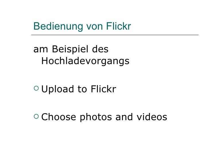 Bedienung von Flickr <ul><li>am Beispiel des Hochladevorgangs </li></ul><ul><li>Upload to Flickr </li></ul><ul><li>Choose ...