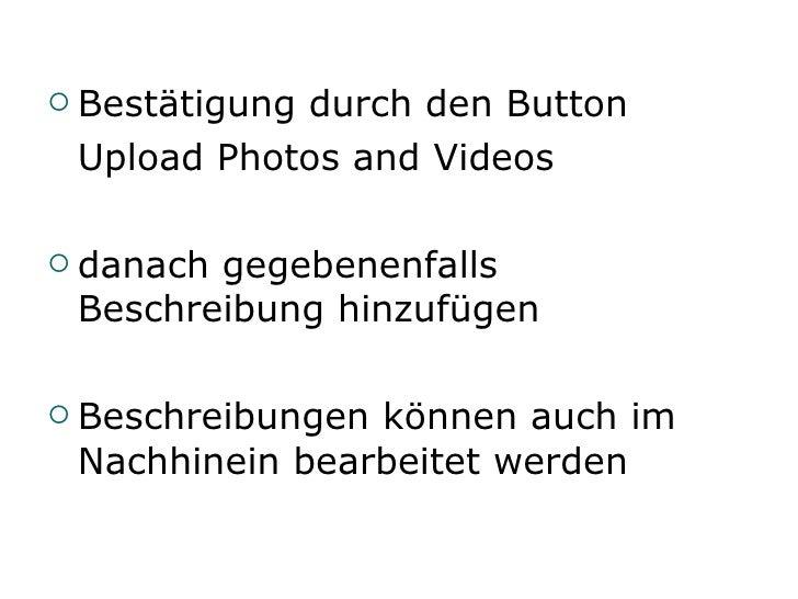 <ul><li>Bestätigung durch den Button </li></ul><ul><li>Upload Photos and Videos </li></ul><ul><li>danach gegebenenfalls Be...