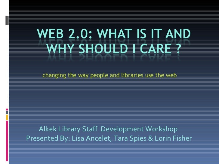changing the way people and libraries use the web Alkek Library Staff  Development Workshop  Presented By: Lisa Ancelet, T...