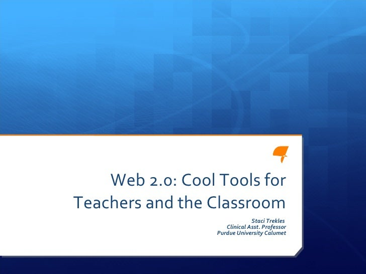 Web 2.0: Cool Tools for Teachers and the Classroom Staci Trekles  Clinical Asst. Professor Purdue University Calumet