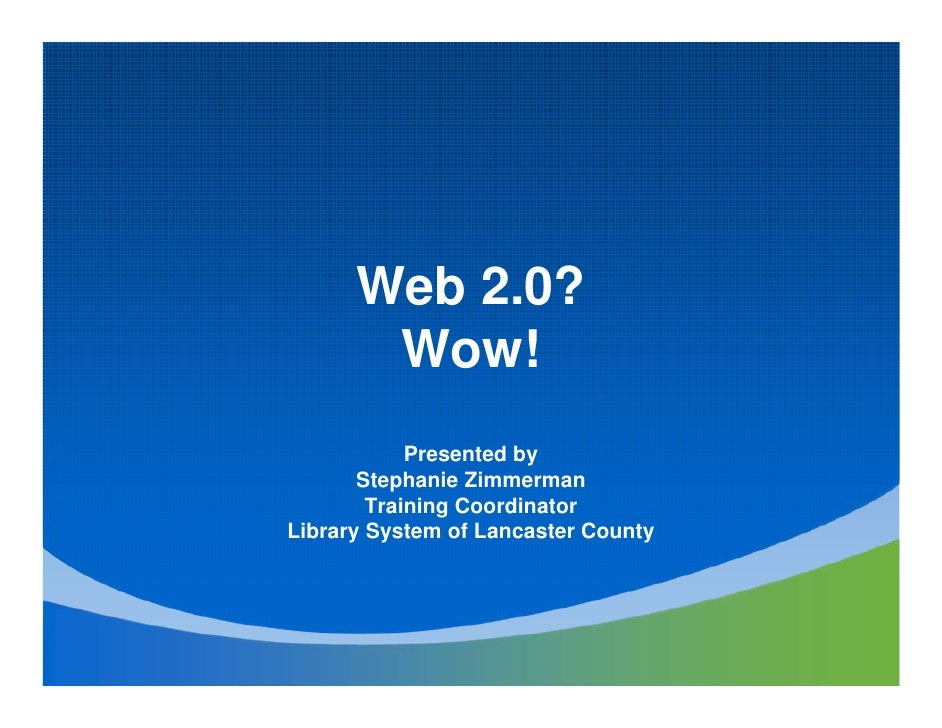 Web 2.0?        Wow!             Presented by        Stephanie Zimmerman         Training Coordinator Library System of La...